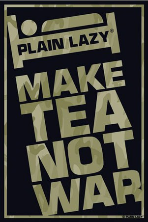 Plain Lazy: Make Tea Not War - Plain Lazy